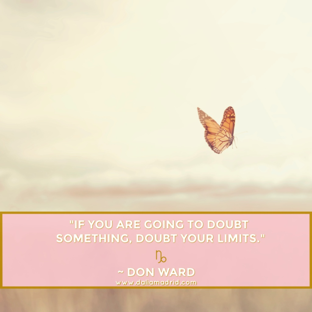 """If you are going to doubt something, doubt your limits."" Don Ward. Capricorn Moon Quote."