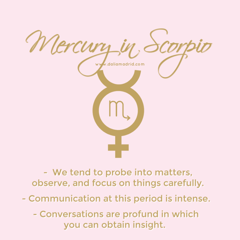 Mercury in Scorpio. Communication are intense. we experience heightened intuition, deep and intense thoughts and communications.